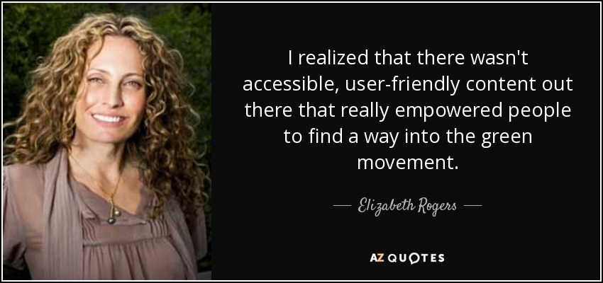 I realized that there wasn't accessible, user-friendly content out there that really empowered people to find a way into the green movement. - Elizabeth Rogers