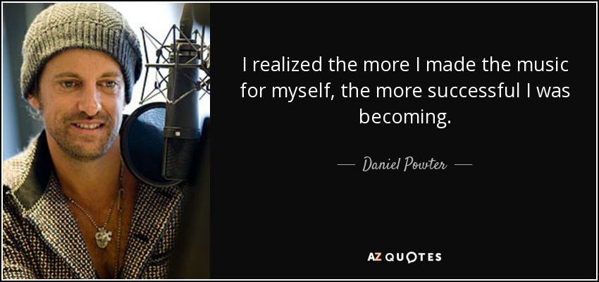 I realized the more I made the music for myself, the more successful I was becoming. - Daniel Powter