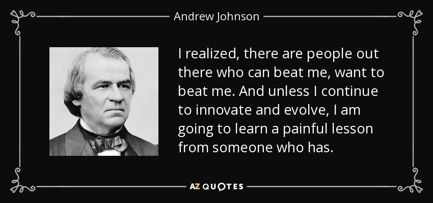 I realized, there are people out there who can beat me, want to beat me. And unless I continue to innovate and evolve, I am going to learn a painful lesson from someone who has. - Andrew Johnson