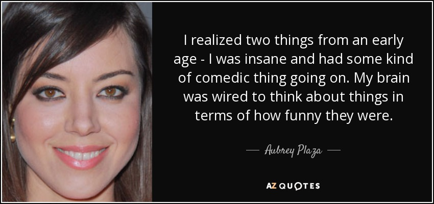 I realized two things from an early age - I was insane and had some kind of comedic thing going on. My brain was wired to think about things in terms of how funny they were. - Aubrey Plaza
