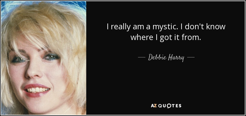 I really am a mystic. I don't know where I got it from. - Debbie Harry