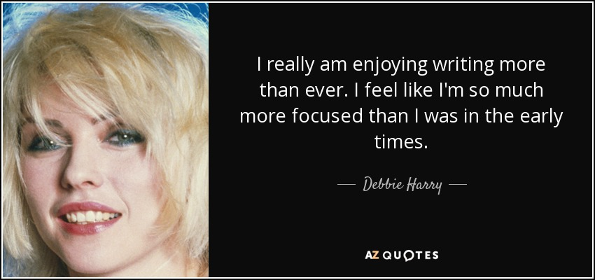 I really am enjoying writing more than ever. I feel like I'm so much more focused than I was in the early times. - Debbie Harry