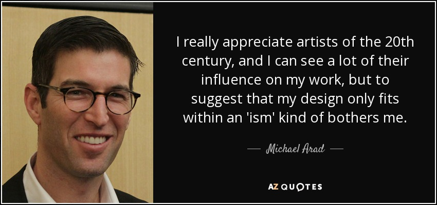 I really appreciate artists of the 20th century, and I can see a lot of their influence on my work, but to suggest that my design only fits within an 'ism' kind of bothers me. - Michael Arad