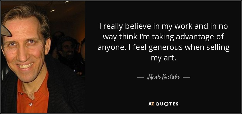 I really believe in my work and in no way think I'm taking advantage of anyone. I feel generous when selling my art. - Mark Kostabi