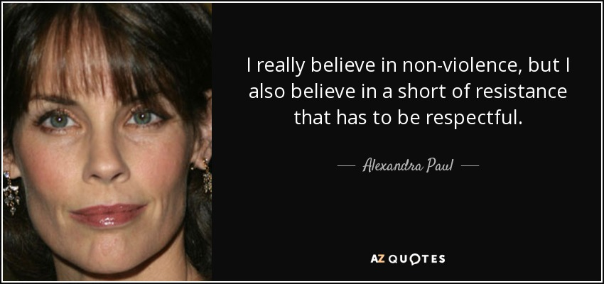 I really believe in non-violence, but I also believe in a short of resistance that has to be respectful. - Alexandra Paul