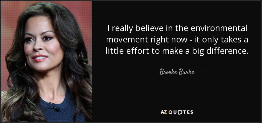I really believe in the environmental movement right now - it only takes a little effort to make a big difference. - Brooke Burke
