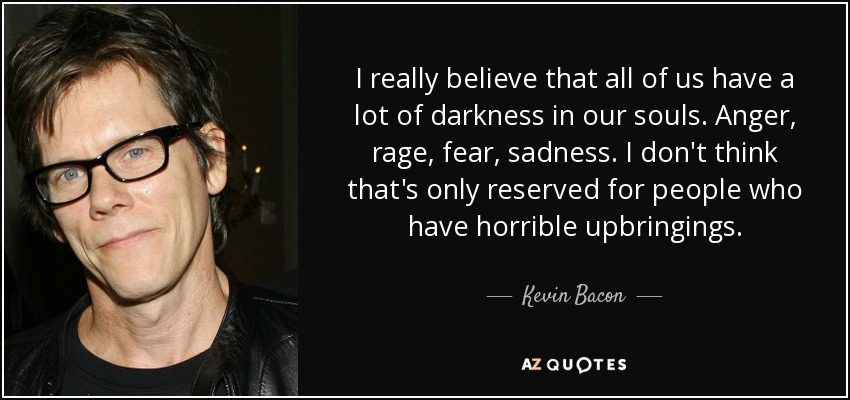 I really believe that all of us have a lot of darkness in our souls. Anger, rage, fear, sadness. I don't think that's only reserved for people who have horrible upbringings. I think it really exists and is part of the human condition. I think in the course of your life you figure out ways to deal with that. - Kevin Bacon