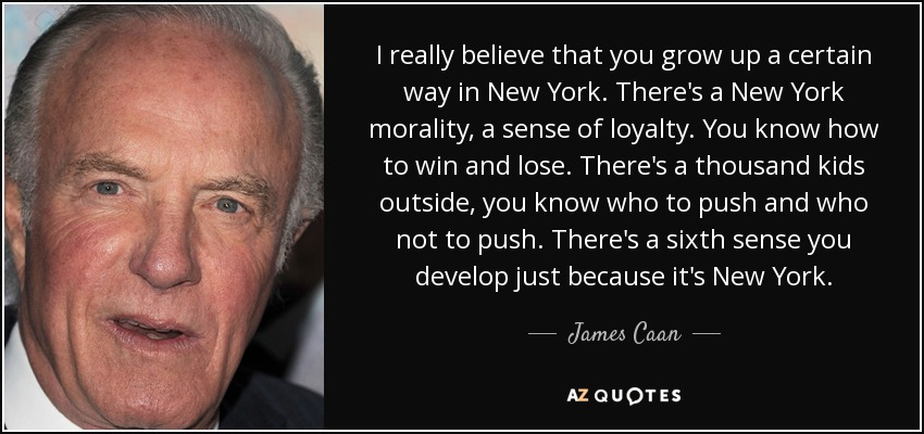 I really believe that you grow up a certain way in New York. There's a New York morality, a sense of loyalty. You know how to win and lose. There's a thousand kids outside, you know who to push and who not to push. There's a sixth sense you develop just because it's New York. - James Caan