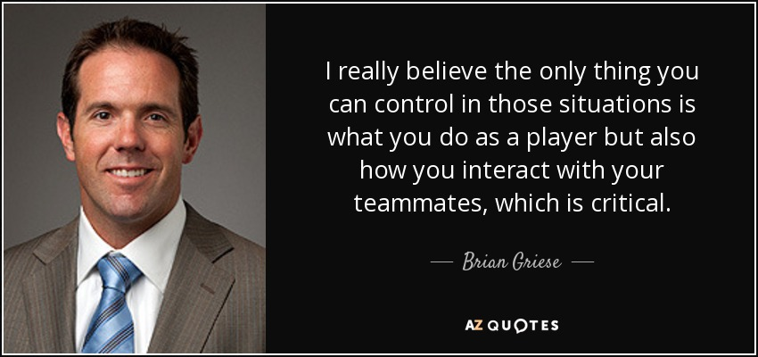 I really believe the only thing you can control in those situations is what you do as a player but also how you interact with your teammates, which is critical. - Brian Griese