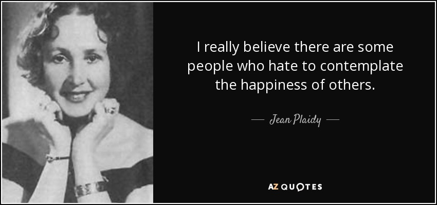 I really believe there are some people who hate to contemplate the happiness of others. - Jean Plaidy