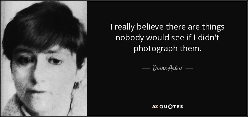 I really believe there are things nobody would see if I didn't photograph them. - Diane Arbus