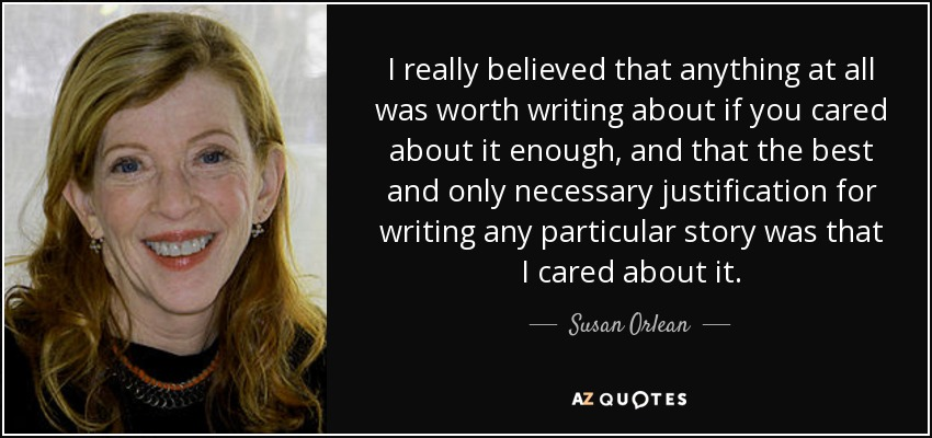I really believed that anything at all was worth writing about if you cared about it enough, and that the best and only necessary justification for writing any particular story was that I cared about it. - Susan Orlean