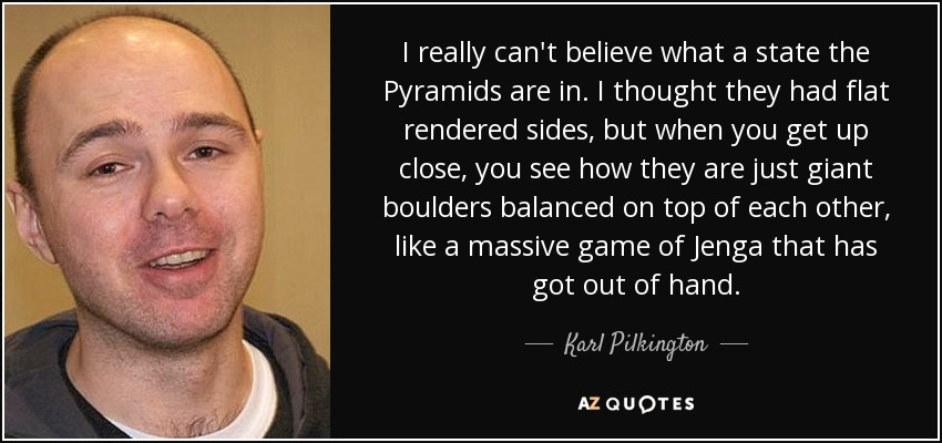 I really can't believe what a state the Pyramids are in. I thought they had flat rendered sides, but when you get up close, you see how they are just giant boulders balanced on top of each other, like a massive game of Jenga that has got out of hand. - Karl Pilkington