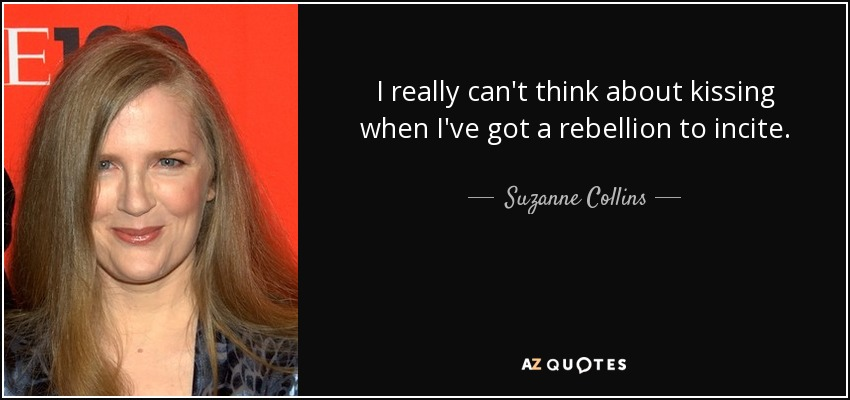 I really can't think about kissing when I've got a rebellion to incite. - Suzanne Collins