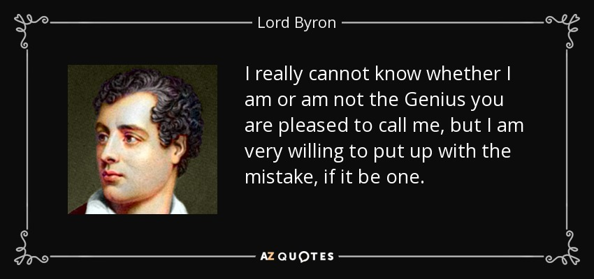 I really cannot know whether I am or am not the Genius you are pleased to call me, but I am very willing to put up with the mistake, if it be one. - Lord Byron