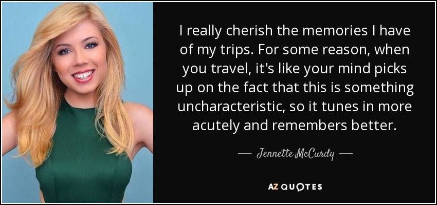 I really cherish the memories I have of my trips. For some reason, when you travel, it's like your mind picks up on the fact that this is something uncharacteristic, so it tunes in more acutely and remembers better. - Jennette McCurdy