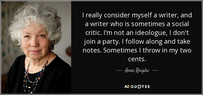 I really consider myself a writer, and a writer who is sometimes a social critic. I'm not an ideologue, I don't join a party. I follow along and take notes. Sometimes I throw in my two cents. - Anne Roiphe