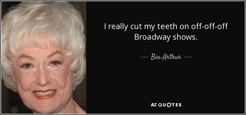 I really cut my teeth on off-off-off Broadway shows. - Bea Arthur