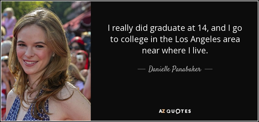 I really did graduate at 14, and I go to college in the Los Angeles area near where I live. - Danielle Panabaker