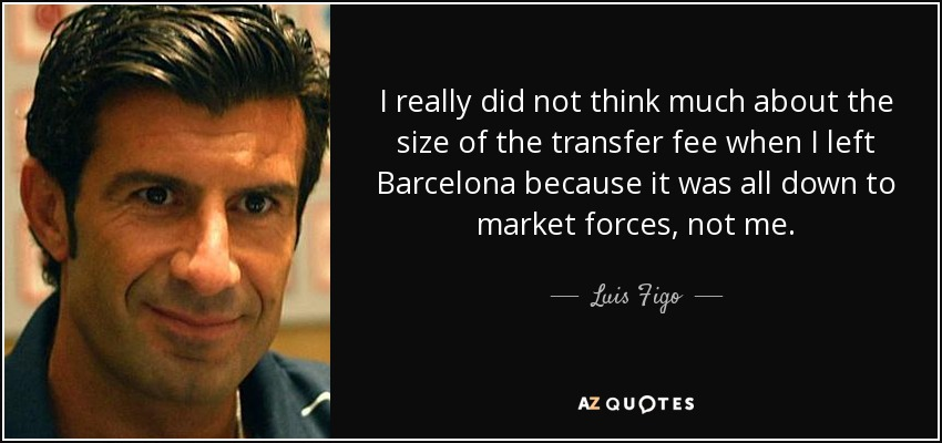 I really did not think much about the size of the transfer fee when I left Barcelona because it was all down to market forces, not me. - Luis Figo