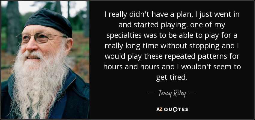 I really didn't have a plan, I just went in and started playing. one of my specialties was to be able to play for a really long time without stopping and I would play these repeated patterns for hours and hours and I wouldn't seem to get tired. - Terry Riley