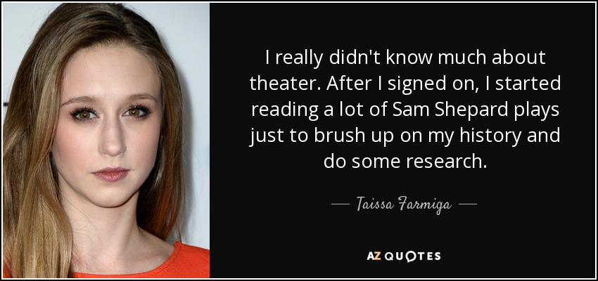 I really didn't know much about theater. After I signed on, I started reading a lot of Sam Shepard plays just to brush up on my history and do some research. - Taissa Farmiga