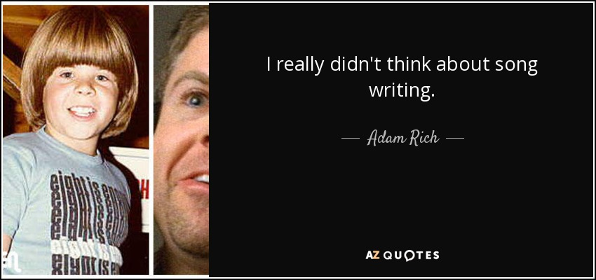 I really didn't think about song writing. - Adam Rich