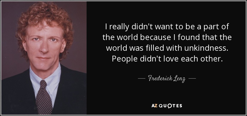 I really didn't want to be a part of the world because I found that the world was filled with unkindness. People didn't love each other. - Frederick Lenz