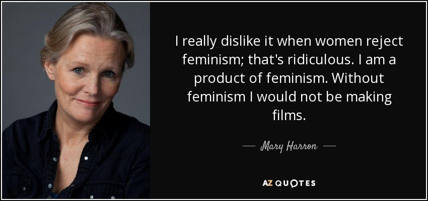 I really dislike it when women reject feminism; that's ridiculous. I am a product of feminism. Without feminism I would not be making films. - Mary Harron