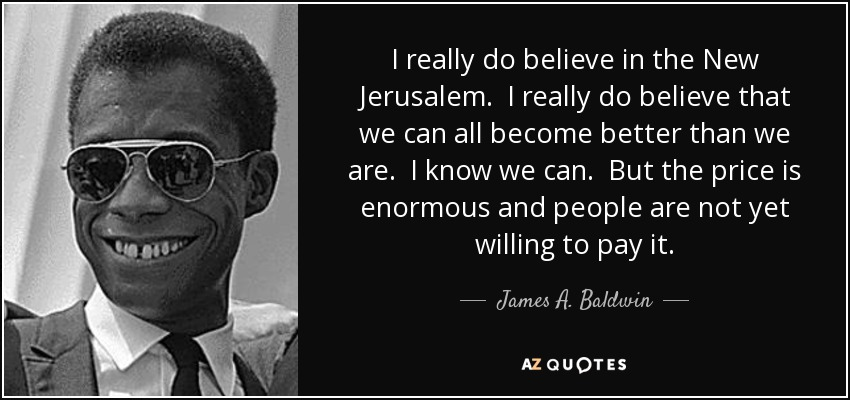 I really do believe in the New Jerusalem. I really do believe that we can all become better than we are. I know we can. But the price is enormous and people are not yet willing to pay it. - James A. Baldwin