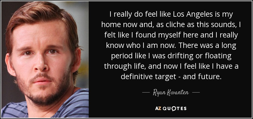I really do feel like Los Angeles is my home now and, as cliche as this sounds, I felt like I found myself here and I really know who I am now. There was a long period like I was drifting or floating through life, and now I feel like I have a definitive target - and future. - Ryan Kwanten