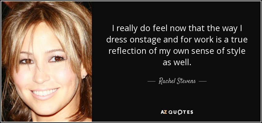 I really do feel now that the way I dress onstage and for work is a true reflection of my own sense of style as well. - Rachel Stevens
