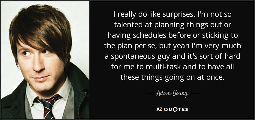 I really do like surprises. I'm not so talented at planning things out or having schedules before or sticking to the plan per se, but yeah I'm very much a spontaneous guy and it's sort of hard for me to multi-task and to have all these things going on at once. - Adam Young