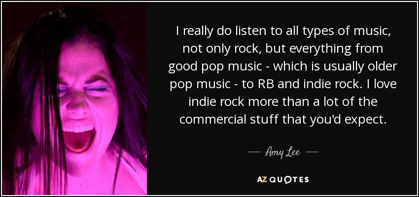 I really do listen to all types of music, not only rock, but everything from good pop music - which is usually older pop music - to RB and indie rock. I love indie rock more than a lot of the commercial stuff that you'd expect. - Amy Lee