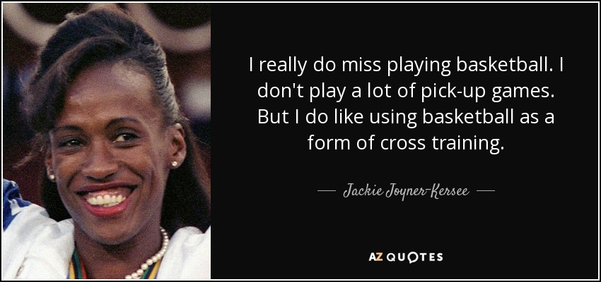 I really do miss playing basketball. I don't play a lot of pick-up games. But I do like using basketball as a form of cross training. - Jackie Joyner-Kersee