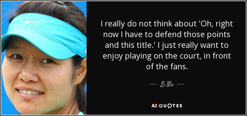 I really do not think about 'Oh, right now I have to defend those points and this title.' I just really want to enjoy playing on the court, in front of the fans. - Li Na