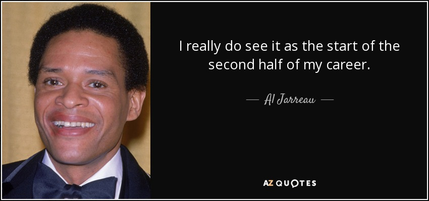 I really do see it as the start of the second half of my career. - Al Jarreau