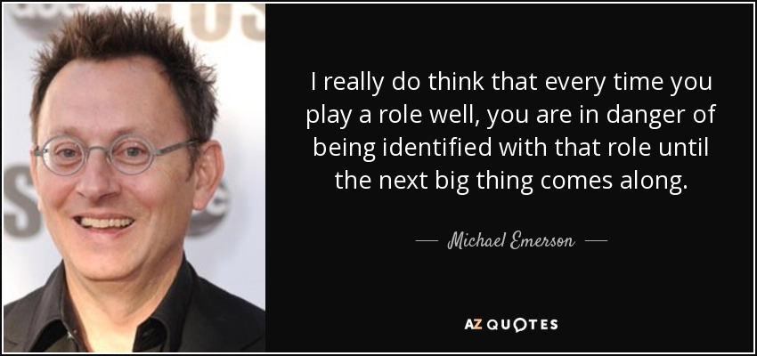 I really do think that every time you play a role well, you are in danger of being identified with that role until the next big thing comes along. - Michael Emerson