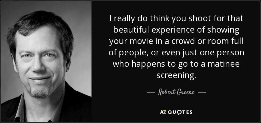 I really do think you shoot for that beautiful experience of showing your movie in a crowd or room full of people, or even just one person who happens to go to a matinee screening. - Robert Greene