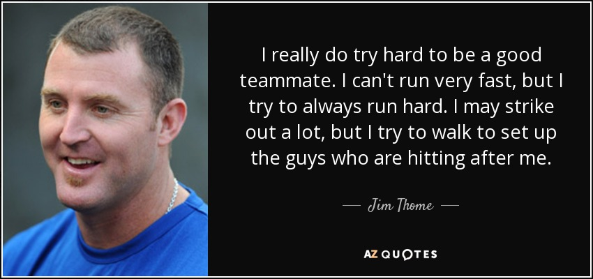 I really do try hard to be a good teammate. I can't run very fast, but I try to always run hard. I may strike out a lot, but I try to walk to set up the guys who are hitting after me. - Jim Thome