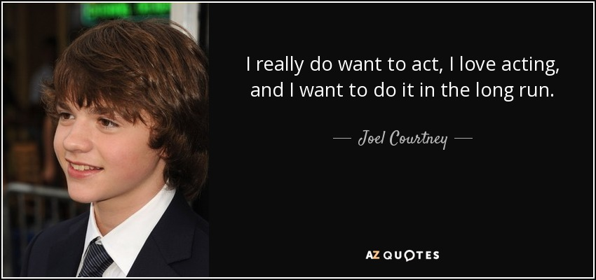I really do want to act, I love acting, and I want to do it in the long run. - Joel Courtney
