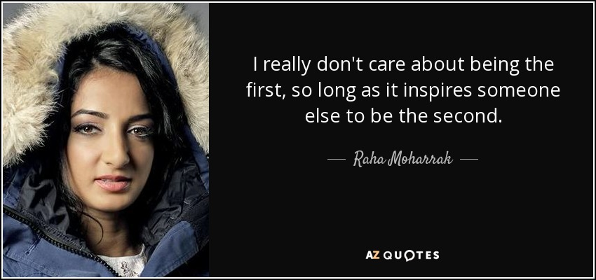 I really don't care about being the first, so long as it inspires someone else to be the second. - Raha Moharrak