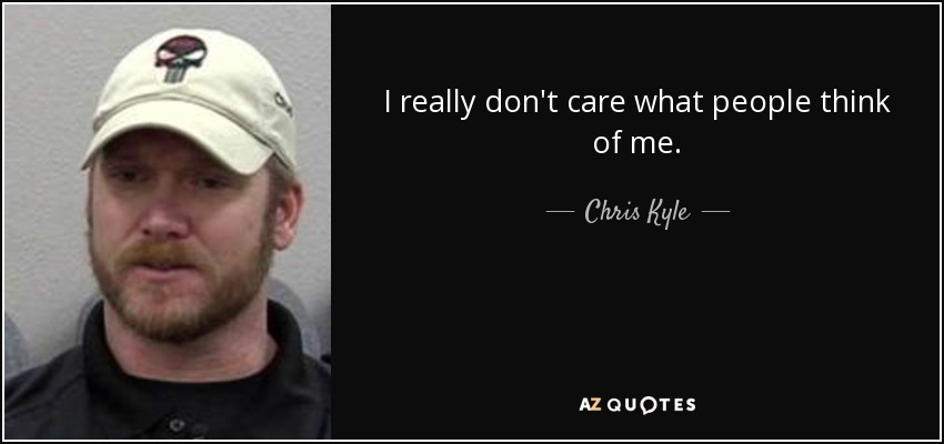 Chris Kyle Quote I Really Dont Care What People Think Of Me