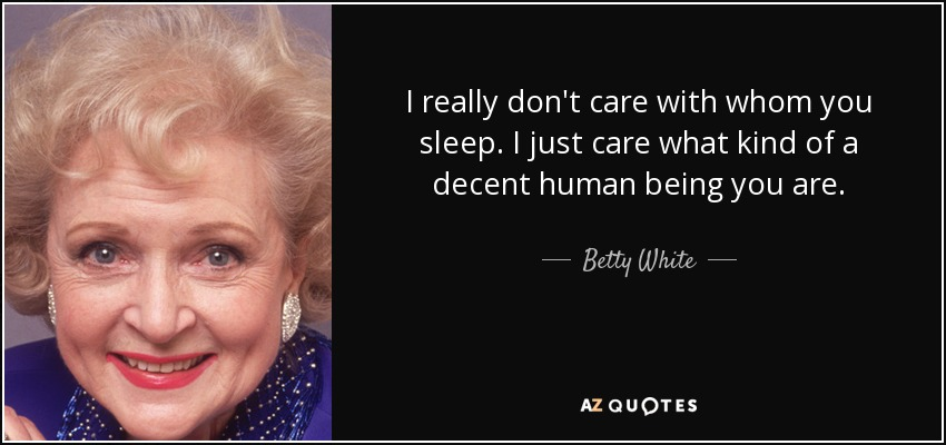 I really don't care with whom you sleep. I just care what kind of a decent human being you are. - Betty White