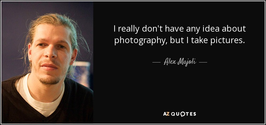 I really don't have any idea about photography, but I take pictures. - Alex Majoli