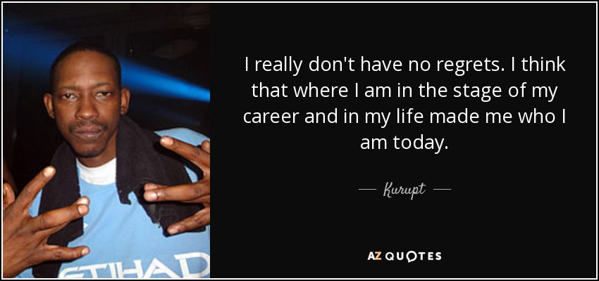 I really don't have no regrets. I think that where I am in the stage of my career and in my life made me who I am today. - Kurupt