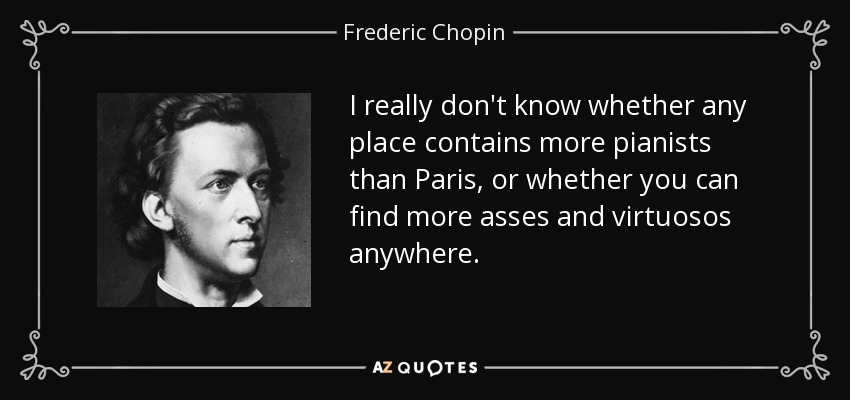 I really don't know whether any place contains more pianists than Paris, or whether you can find more asses and virtuosos anywhere. - Frederic Chopin