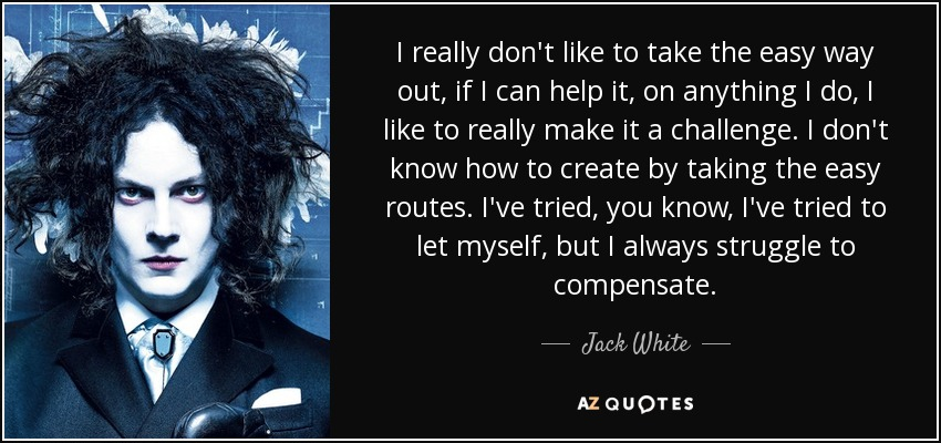 I really don't like to take the easy way out, if I can help it, on anything I do, I like to really make it a challenge. I don't know how to create by taking the easy routes. I've tried, you know, I've tried to let myself, but I always struggle to compensate. - Jack White
