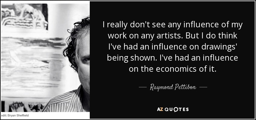 I really don't see any influence of my work on any artists. But I do think I've had an influence on drawings' being shown. I've had an influence on the economics of it. - Raymond Pettibon