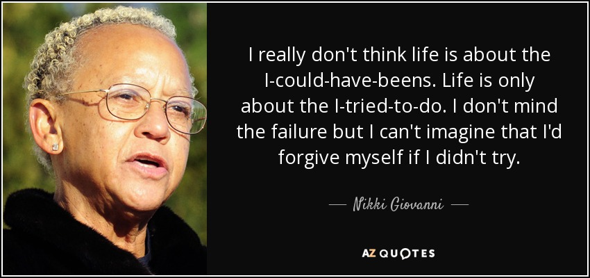I really don't think life is about the I-could-have-beens. Life is only about the I-tried-to-do. I don't mind the failure but I can't imagine that I'd forgive myself if I didn't try. - Nikki Giovanni